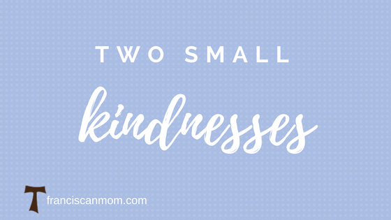 """Two small kindnesses"" by Barb Szyszkiewicz (Franciscanmom.com)"